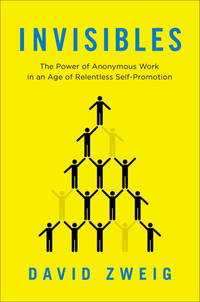 Invisibles: The Power of Anonymous Work in an Age of Relentless Self-Promotion
