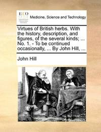 Virtues Of British Herbs With the History, Description, and Figures, Of the Several Kinds