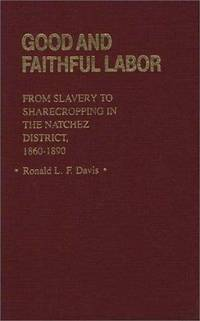 Good and Faithful Labor: From Slavery to Sharecropping in the Natchez District, 1860-1890 (Contribut