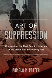 Art of Suppression: Confronting the Nazi Past in Histories of the Visual and Performing Arts