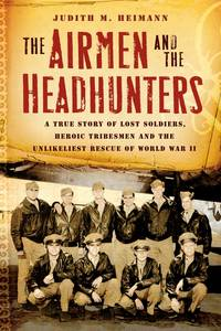 THE AIRMEN AND THE HEADHUNTERS. A True Story of Lost Soldiers, Heroic  Tribesmen and the...