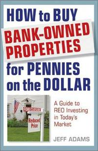 How to Buy Bank-Owned Properties for Pennies on the Dollar: A Guide To REO Investing In...