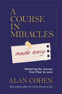 COURSE IN MIRACLES MADE EASY: Mastering The Journey From Fear To Love
