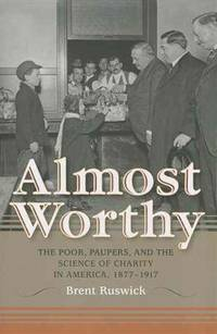 Almost worthy : the poor, paupers, and the science of charity in America, 1877-1917