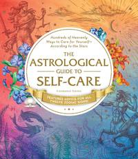 ASTROLOGICAL GUIDE TO SELF-CARE: Hundreds Of Heavenly Ways To Care For Yourself--According To The Stars (H)