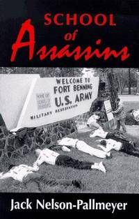 School of Assassins: The Case for Closing the School of the Americas and for Fundamentally Changing U.S. Foreign Policy by  Jack Nelson-Pallmeyer - Paperback - 1997 - from Dan A.Domike and Biblio.com