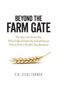 Beyond the Farm Gate : The Story of a Farm Boy Who Helped Make the Saskatchewan Wheat Pool a World-Class Business by  E.K. (Ted) Turner - Paperback - 2014 - from Laird Books and Biblio.co.uk