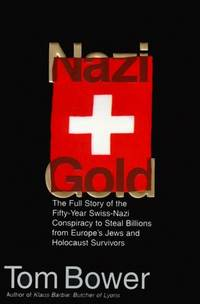 Nazi Gold: The Full Story of the Fifty-Year Swiss-Nazi Conspiracy to Steal Billions from...