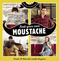 Knit Your Own Moustache: Create 20 Knit and Crochet Disguises