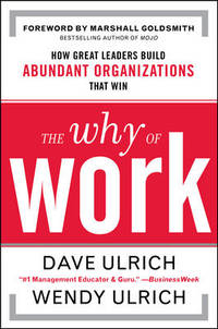 The Why of Work : How Great Leaders Build Abundant Organizations That Win