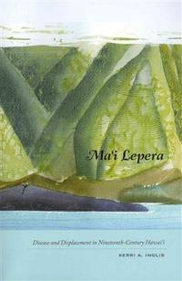 MA'I LEPERA. Disease And Displacement In Nineteenth-Century Hawaii.