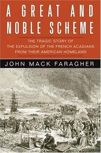 A GREAT AND NOBLE SCHEME: The Tragic Story of the Expulsion of the French Acadians from their...