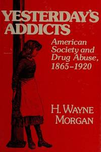 Yesterday's Addicts: American Society and Drug Abuse 1865-1920