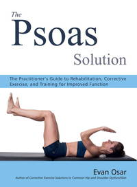PSOAS SOLUTION: The Practitioner^s Guide To Rehabilitation, Corrective Exercise & Training...
