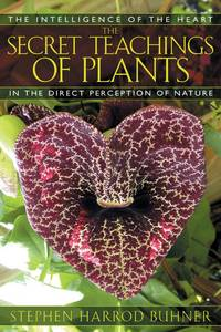 SECRET TEACHINGS OF PLANTS: The Intelligence Of The Heart In The Direct Perception Of Nature