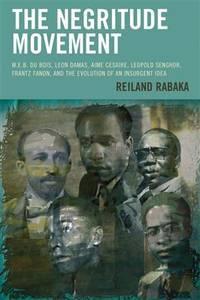 The Negritude Movement: W.E.B. Du Bois, Leon Damas, Aime Cesaire, Leopold Senghor, Frantz Fanon,...