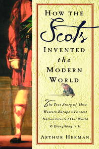 How the Scots Invented the Modern World:   The True Story of How Western  Europe's Poorest Nation Created Our World and Everything in It by  Arthur Herman - Hardcover - 2001 - from B-Line Books and Biblio.com