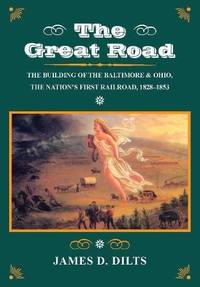 The Great Road: The Building of the Baltimore and Ohio, the Nation's First Railroad, 1828-1853
