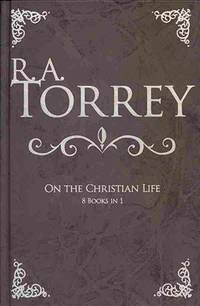 R A Torrey On The Christian Life (8 Books In 1)
