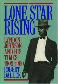 Lone Star Rising. Lyndon Johnson and His Times 1908-1960