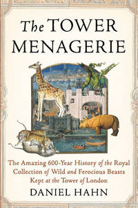 The Tower Menagerie: The Amazing 600-Year History of the Royal Collection of Wild & Ferocious...