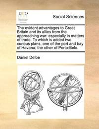 image of The evident advantages to Great Britain and its allies from the approaching war: especially in matters of trade. To which is added two curious plans, ... and bay of Havana; the other of Porto-Belo
