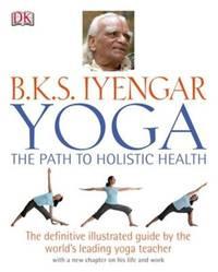 B.K.S Iyengar Yoga the Path to Holistic Health