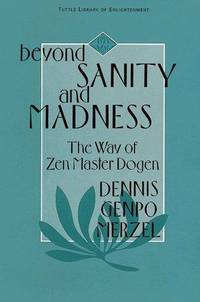 Beyond Sanity and Madness: The Way of Zen Master Dogen