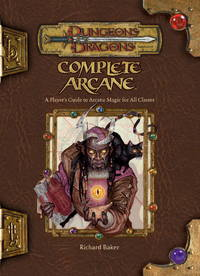 Complete Arcane: A Player's Guide To Arcane Magic for All Classes