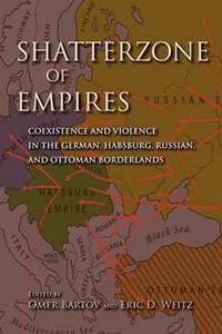 Shatterzone of empires : coexistence and violence in the German, Habsburg, Russian, and Ottoman...