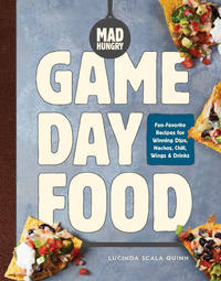 Mad Hungry: Game Day Food: Fan-Favorite Recipes for Winning Dips, Nachos, Chili, Wings, and...