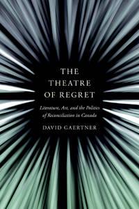 The Theatre of Regret: Literature, Art, and the Politics of Reconciliation in Canada
