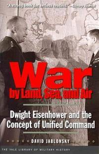 War by Land, Sea, and Air: Dwight Eisenhower and the Concept of Unified Command (Yale Library of Military History) by David Jablonsky - Paperback - 2011-05-31 - from Ergodebooks (SKU: DADAX0300171358)
