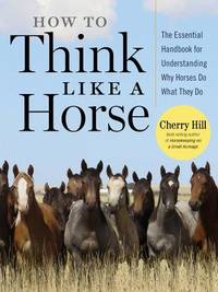 image of How to Think Like A Horse: The Essential Handbook for Understanding Why Horses Do What They Do