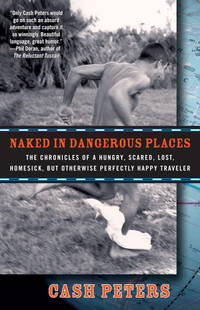 Naked in Dangerous Places: The Chronicles of a Hungry, Scared, Lost, Homesick, but Otherwise Perfectly Happy Traveler by  Cash Peters - Paperback - from MediaBazaar and Biblio.com