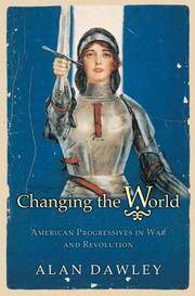 Changing the World: American Progressives in War and Revolution.