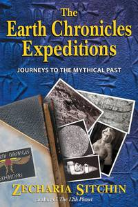 The Earth Chronicles Expeditions: Journeys to the Mythical Past Sitchin, Zecharia