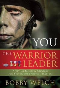 You, The Warrior Leader: Applying Military Strategy for Victorious Warefare