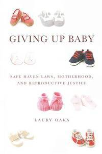 Giving Up Baby Safe Haven Laws, Motherhood, and Reproductive Justice