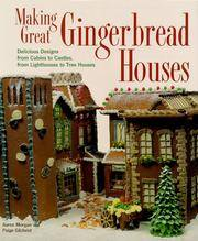 image of Making Great Gingerbread Houses: Delicious Designs from Cabins to Castles, from Lighthouses to Tree Houses