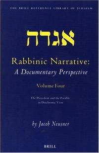 RABBINIC NARRATIVE: A DOCUMENTARY PERSPECTIVE: VOLUME FOUR: THE PRECEDENT AND THE PARABLE IN...