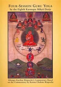 Four-Session Guru Yoga by the Eighth Gyalwang Karmapa Mikyo Dorje: Khenpo Karthar Rinpoche`s Commentary Based on the Commentary by Karma Chakme Rinpoche