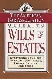 ABA Guide to Wills and Estates  Everything You Need to Know About Wills,  Trusts, Estates, and Taxes