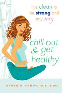 Chill Out and Get Healthy: Live Clean to Be Strong and Stay Sexy