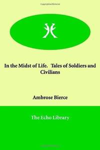 In the Midst of Life. Tales of Soldiers And Civilians: Tales of Soldiers And Civilians