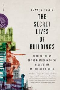 The Secret Lives of Buildings: From the Ruins of the Parthenon to the Vegas Strip in Thirteen...