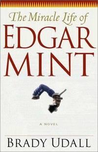 The Miracle Life of Edgar Mint. A Novel.