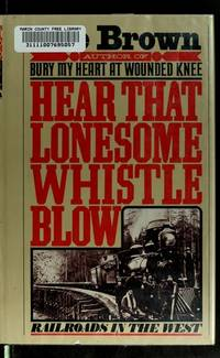 Hear That Lonesome Whistle Blow: Railroads in the West by BROWN, Dee - 1977