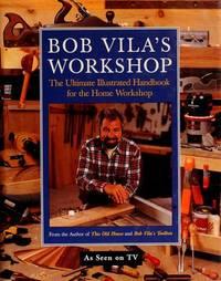 Bob Vila's Workshop: the Ultimate Illustrated Handbook for the Home Workshop