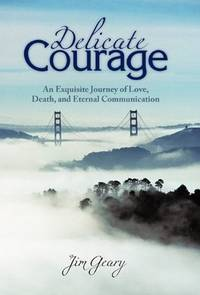 Delicate Courage: An Exquisite Journey of Love, Death, and Eternal Communication by  Jim Geary - Paperback - Signed First Edition - 2010 - from KingChamp Books and Biblio.co.uk